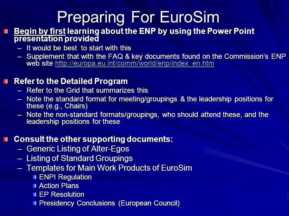 Preparing For EuroSim Begin by first learning about the ENP by using the Power Point presentation provided –It would be best to start with this –Supplement that with the FAQ & key documents found on the Commission's ENP web site http://europa.eu.int/comm/world/enp/index_en.htm http://europa.eu.int/comm/world/enp/index_en.htm Refer to the Detailed Program –Refer to the Grid that summarizes this –Note the standard format for meeting/groupings & the leadership positions for these (e.g., Chairs) –Note the non-standard formats/groupings, who should attend these, and the leadership positions for these Consult the other supporting documents: –Generic Listing of Alter-Egos –Listing of Standard Groupings –Templates for Main Work Products of EuroSim ENPI Regulation Action Plans EP Resolution Presidency Conclusions (European Council)