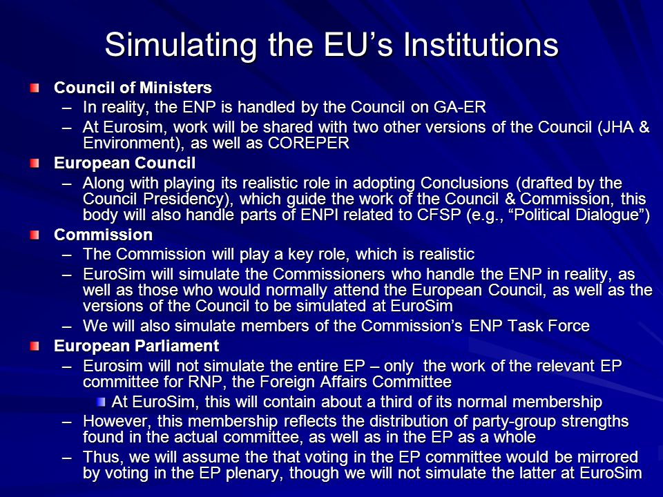 Simulating the EU's Institutions Council of Ministers –In reality, the ENP is handled by the Council on GA-ER –At Eurosim, work will be shared with two other versions of the Council (JHA & Environment), as well as COREPER European Council –Along with playing its realistic role in adopting Conclusions (drafted by the Council Presidency), which guide the work of the Council & Commission, this body will also handle parts of ENPI related to CFSP (e.g., Political Dialogue ) Commission –The Commission will play a key role, which is realistic –EuroSim will simulate the Commissioners who handle the ENP in reality, as well as those who would normally attend the European Council, as well as the versions of the Council to be simulated at EuroSim –We will also simulate members of the Commission's ENP Task Force European Parliament –Eurosim will not simulate the entire EP – only the work of the relevant EP committee for RNP, the Foreign Affairs Committee At EuroSim, this will contain about a third of its normal membership –However, this membership reflects the distribution of party-group strengths found in the actual committee, as well as in the EP as a whole –Thus, we will assume the that voting in the EP committee would be mirrored by voting in the EP plenary, though we will not simulate the latter at EuroSim