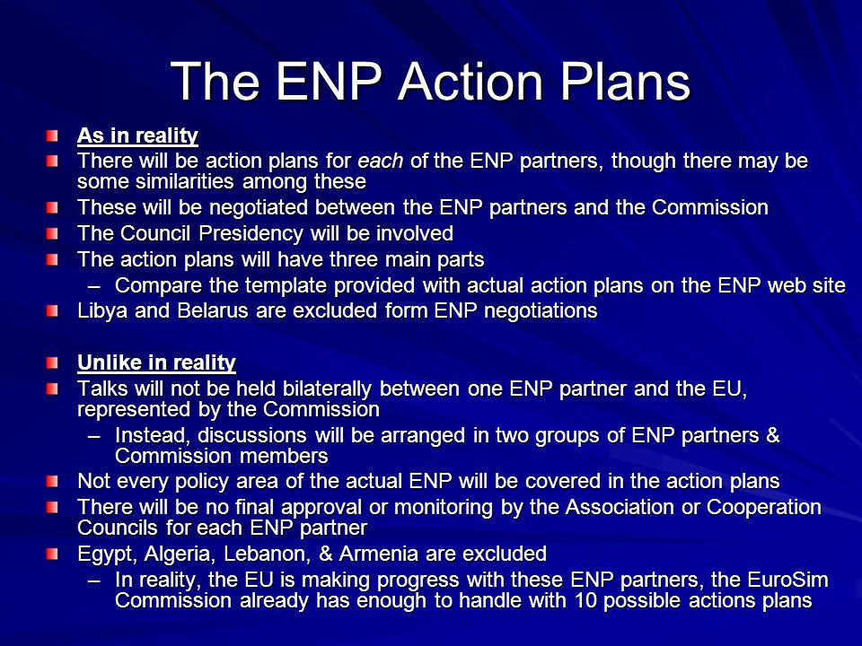 The ENP Action Plans As in reality There will be action plans for each of the ENP partners, though there may be some similarities among these These will be negotiated between the ENP partners and the Commission The Council Presidency will be involved The action plans will have three main parts –Compare the template provided with actual action plans on the ENP web site Libya and Belarus are excluded form ENP negotiations Unlike in reality Talks will not be held bilaterally between one ENP partner and the EU, represented by the Commission –Instead, discussions will be arranged in two groups of ENP partners & Commission members Not every policy area of the actual ENP will be covered in the action plans There will be no final approval or monitoring by the Association or Cooperation Councils for each ENP partner Egypt, Algeria, Lebanon, & Armenia are excluded –In reality, the EU is making progress with these ENP partners, the EuroSim Commission already has enough to handle with 10 possible actions plans