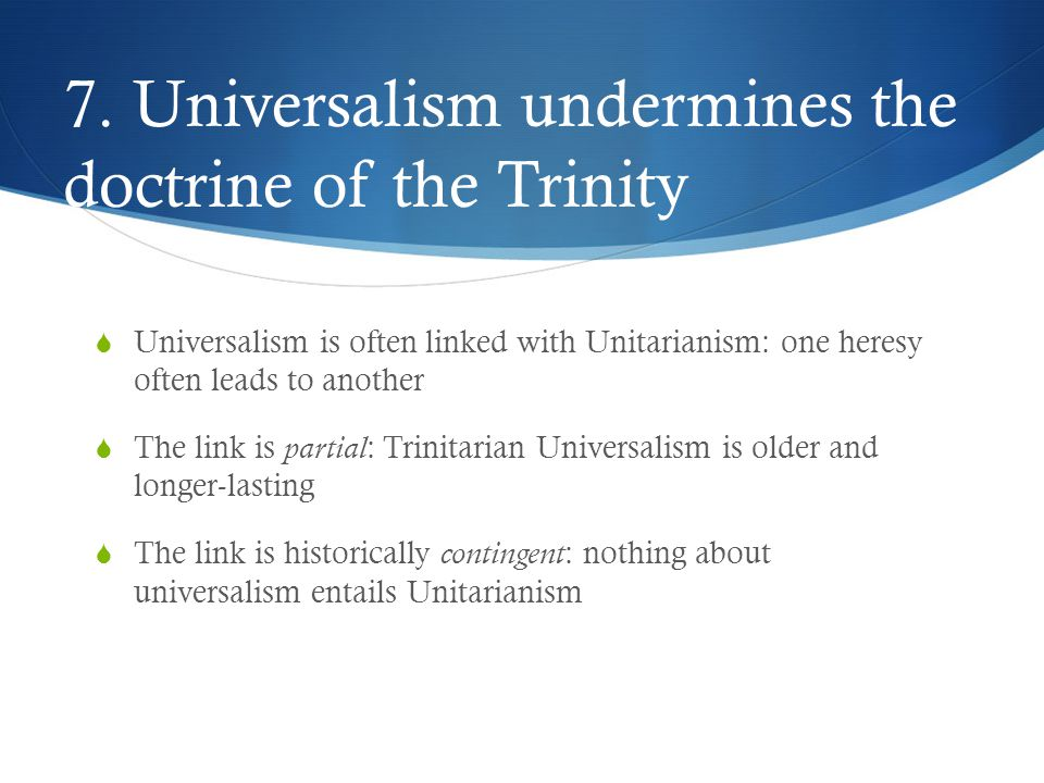 7. Universalism undermines the doctrine of the Trinity  Universalism is often linked with Unitarianism: one heresy often leads to another  The link