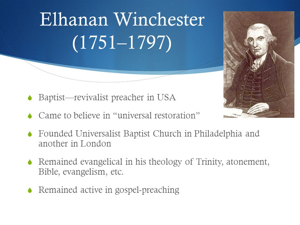 Elhanan Winchester (1751–1797)  Baptist—revivalist preacher in USA  Came to believe in universal restoration  Founded Universalist Baptist Church in Philadelphia and another in London  Remained evangelical in his theology of Trinity, atonement, Bible, evangelism, etc.
