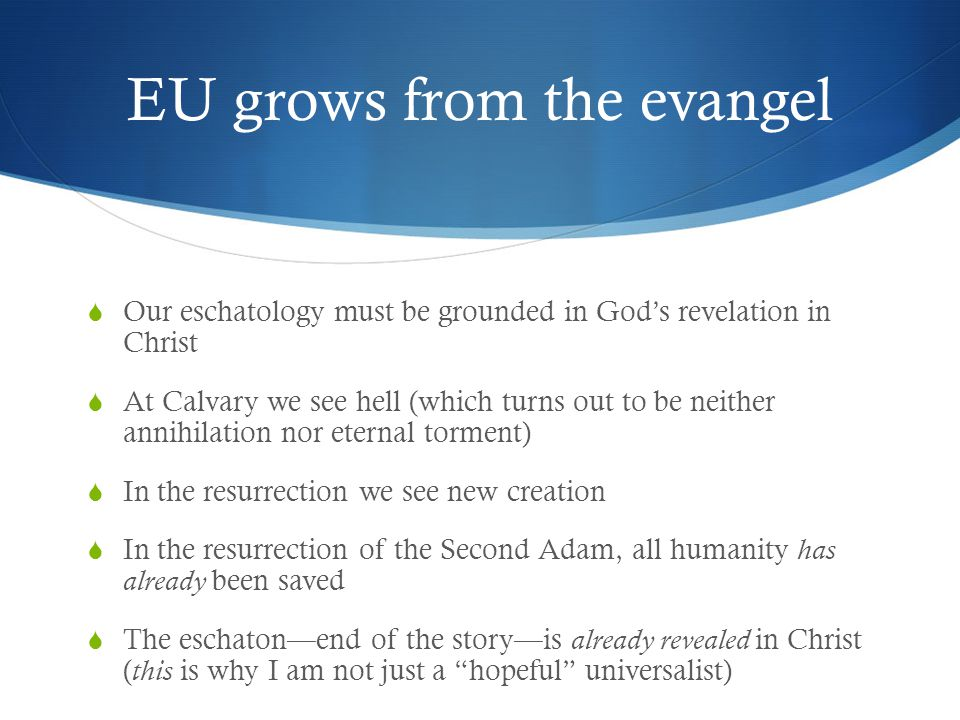 EU grows from the evangel  Our eschatology must be grounded in God's revelation in Christ  At Calvary we see hell (which turns out to be neither annihilation nor eternal torment)  In the resurrection we see new creation  In the resurrection of the Second Adam, all humanity has already been saved  The eschaton—end of the story—is already revealed in Christ ( this is why I am not just a hopeful universalist)