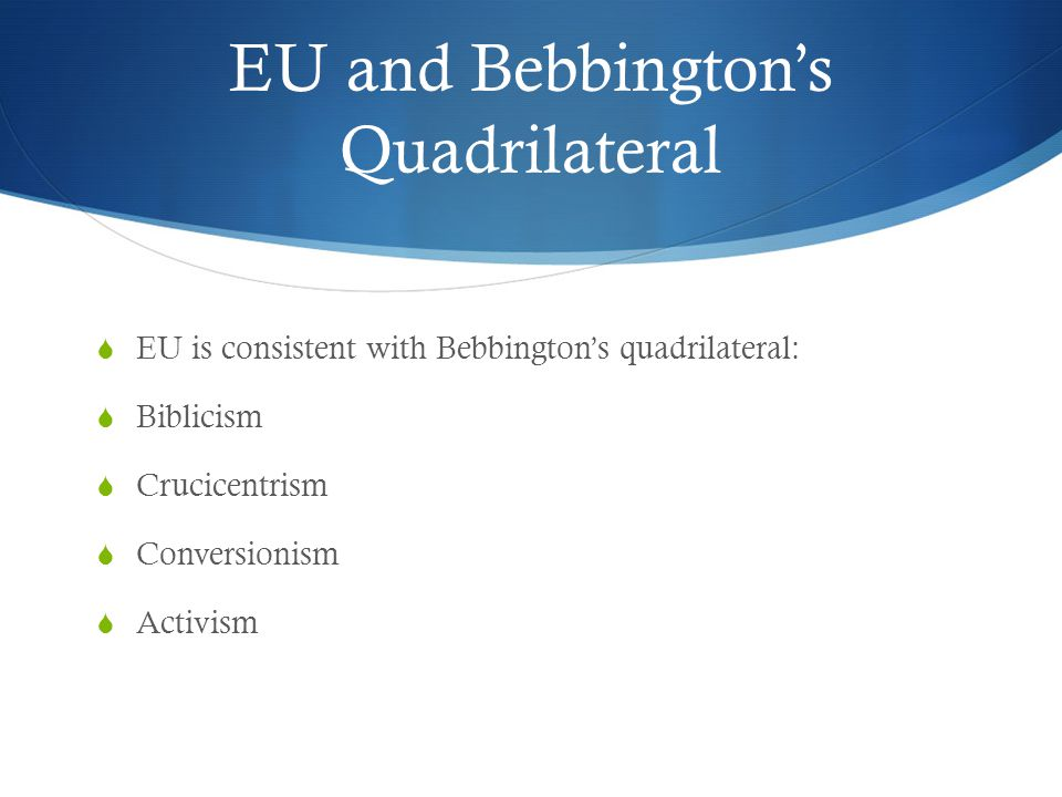 EU and Bebbington's Quadrilateral  EU is consistent with Bebbington's quadrilateral:  Biblicism  Crucicentrism  Conversionism  Activism