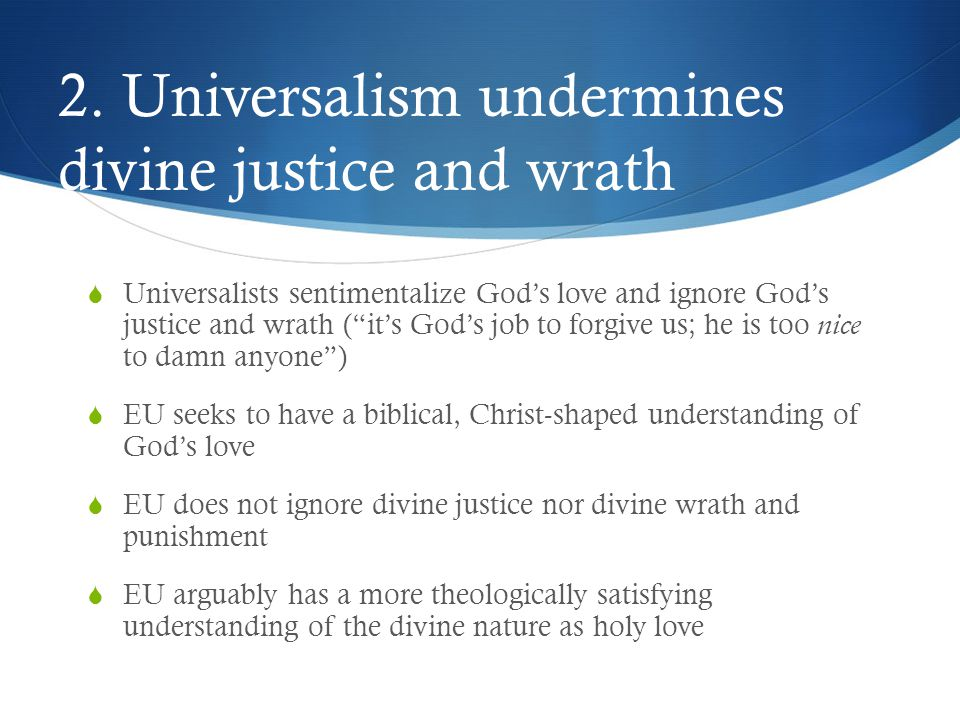 """2. Universalism undermines divine justice and wrath  Universalists sentimentalize God's love and ignore God's justice and wrath (""""it's God's job to f"""
