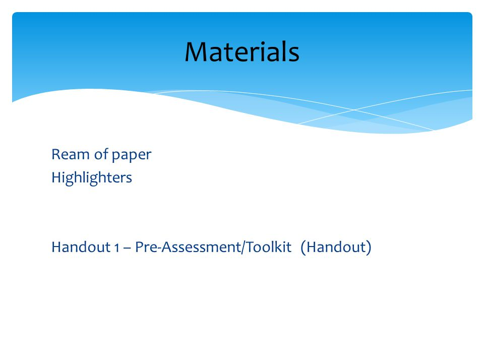 Ream of paper Highlighters Handout 1 – Pre-Assessment/Toolkit (Handout) Materials