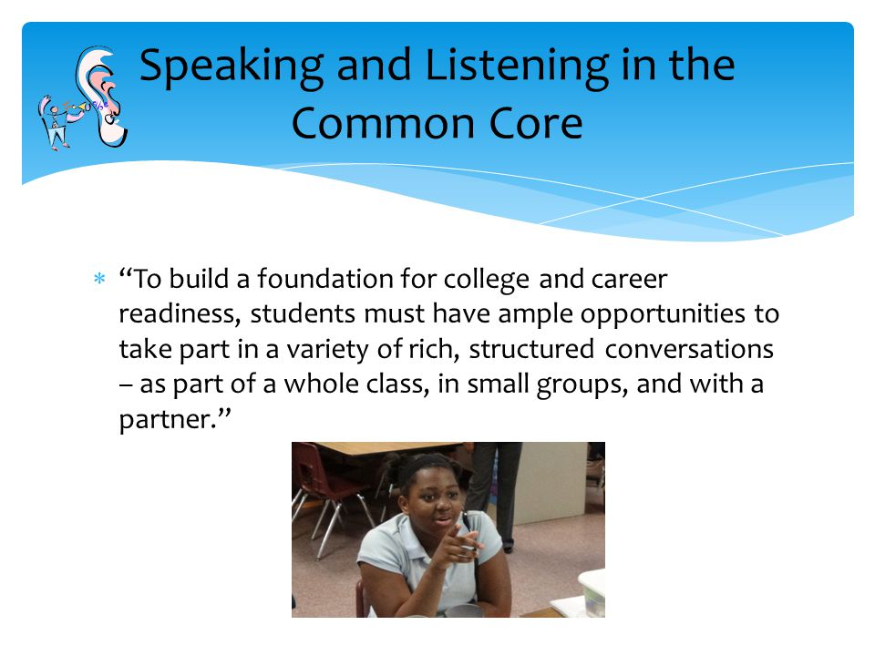  To build a foundation for college and career readiness, students must have ample opportunities to take part in a variety of rich, structured conversations – as part of a whole class, in small groups, and with a partner. Speaking and Listening in the Common Core