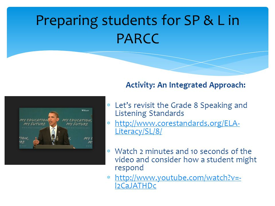 Activity: An Integrated Approach:  Let's revisit the Grade 8 Speaking and Listening Standards  http://www.corestandards.org/ELA- Literacy/SL/8/ http://www.corestandards.org/ELA- Literacy/SL/8/  Watch 2 minutes and 10 seconds of the video and consider how a student might respond  http://www.youtube.com/watch v=- l2CaJATHDc http://www.youtube.com/watch v=- l2CaJATHDc Preparing students for SP & L in PARCC