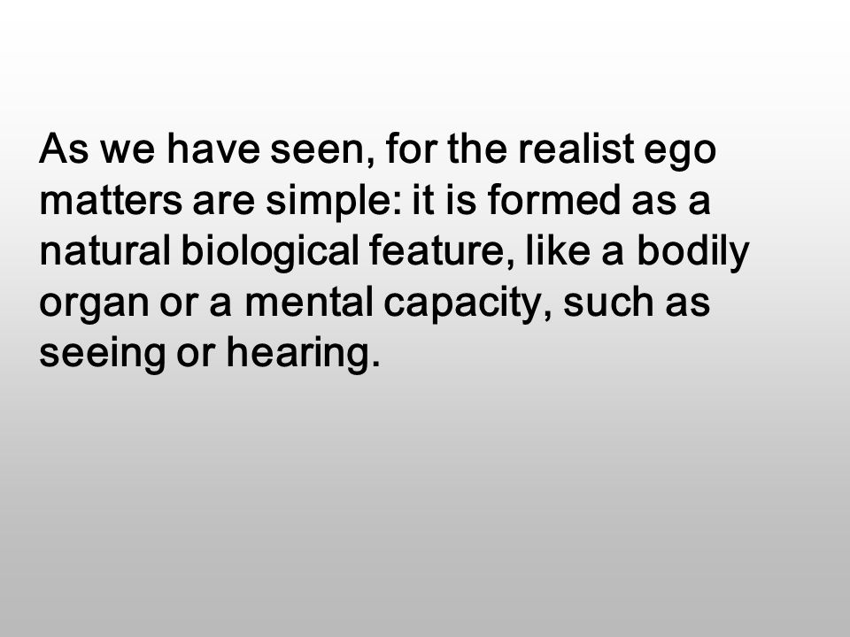 As we have seen, for the realist ego matters are simple: it is formed as a natural biological feature, like a bodily organ or a mental capacity, such as seeing or hearing.