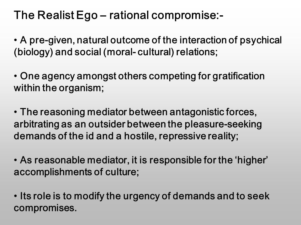 The Realist Ego – rational compromise:- A pre-given, natural outcome of the interaction of psychical (biology) and social (moral- cultural) relations; One agency amongst others competing for gratification within the organism; The reasoning mediator between antagonistic forces, arbitrating as an outsider between the pleasure-seeking demands of the id and a hostile, repressive reality; As reasonable mediator, it is responsible for the 'higher' accomplishments of culture; Its role is to modify the urgency of demands and to seek compromises.