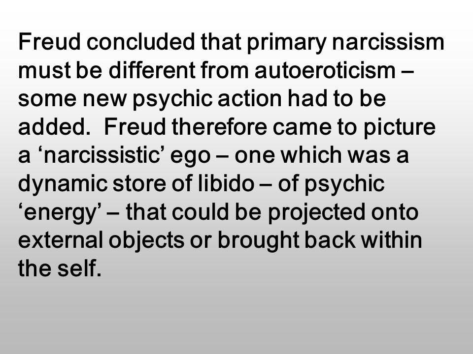 Freud concluded that primary narcissism must be different from autoeroticism – some new psychic action had to be added.
