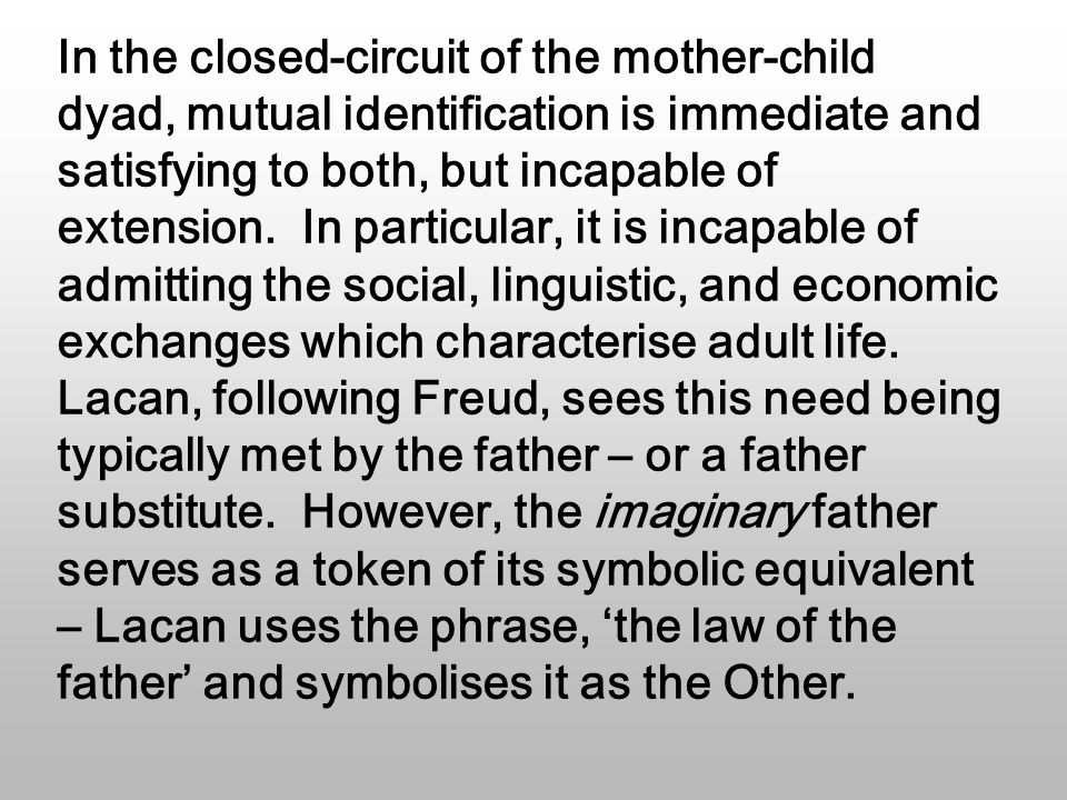 In the closed-circuit of the mother-child dyad, mutual identification is immediate and satisfying to both, but incapable of extension.