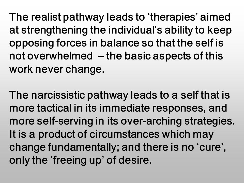 The realist pathway leads to 'therapies' aimed at strengthening the individual's ability to keep opposing forces in balance so that the self is not overwhelmed – the basic aspects of this work never change.