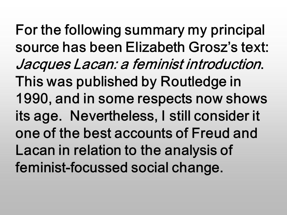 For the following summary my principal source has been Elizabeth Grosz's text: Jacques Lacan: a feminist introduction.