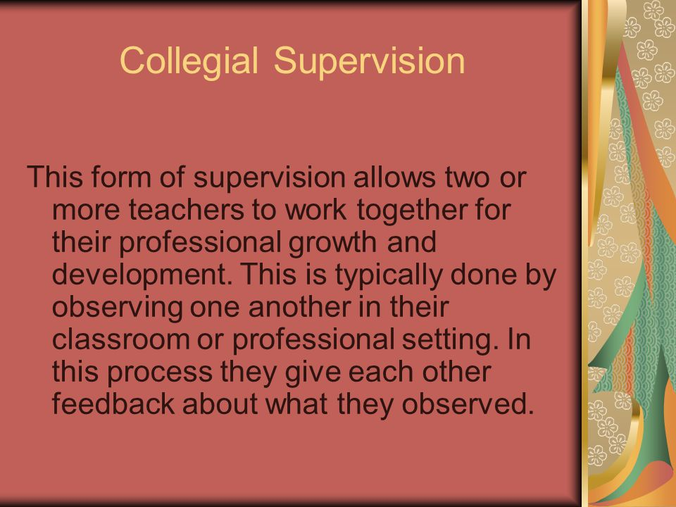 Collegial Supervision This form of supervision allows two or more teachers to work together for their professional growth and development. This is typ
