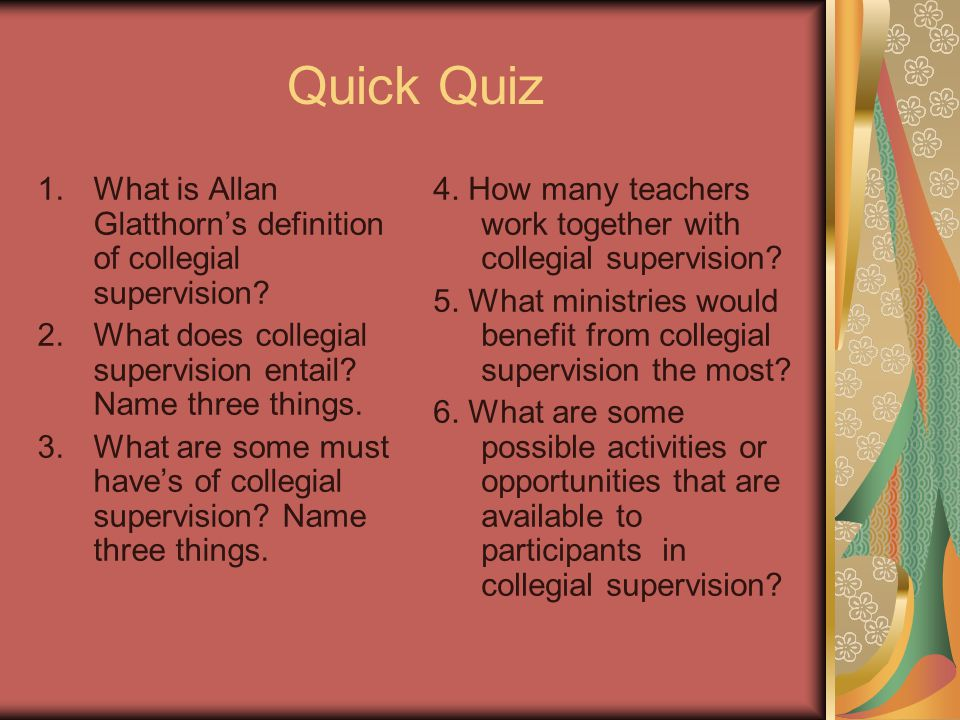 Quick Quiz 1.What is Allan Glatthorn's definition of collegial supervision? 2.What does collegial supervision entail? Name three things. 3.What are so