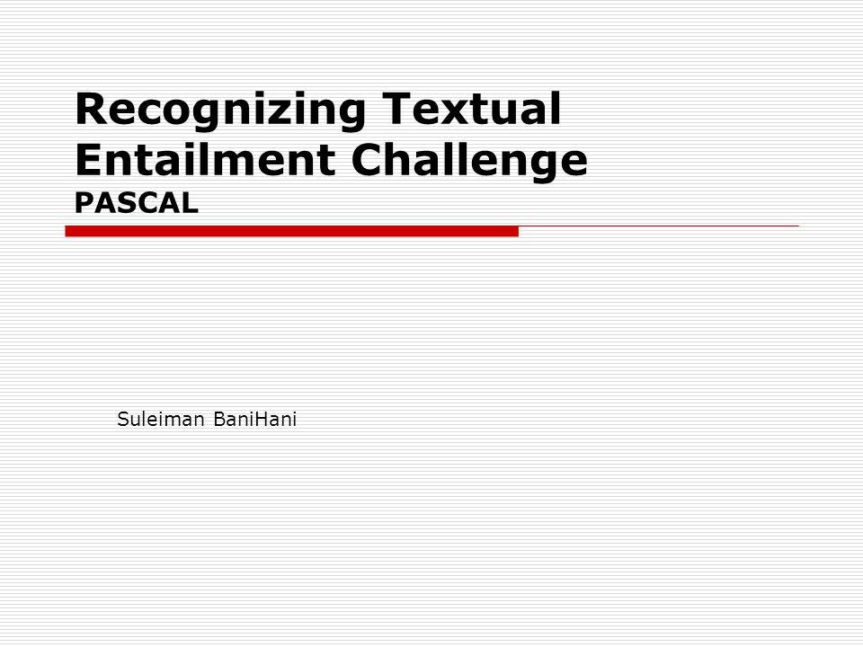 Recognizing Textual Entailment Challenge PASCAL Suleiman BaniHani