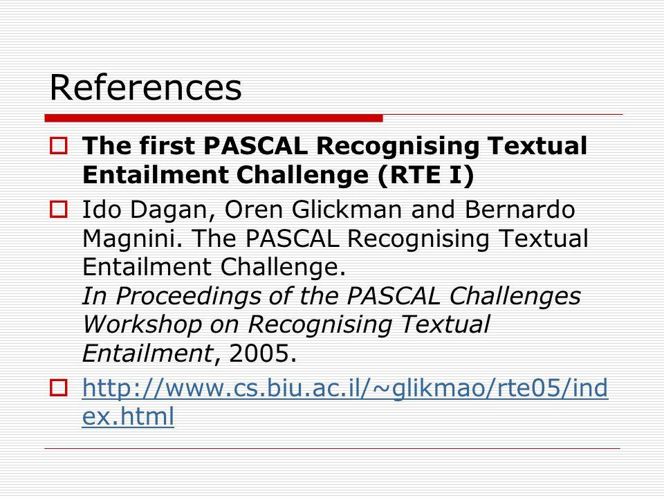References  The first PASCAL Recognising Textual Entailment Challenge (RTE I)  Ido Dagan, Oren Glickman and Bernardo Magnini.