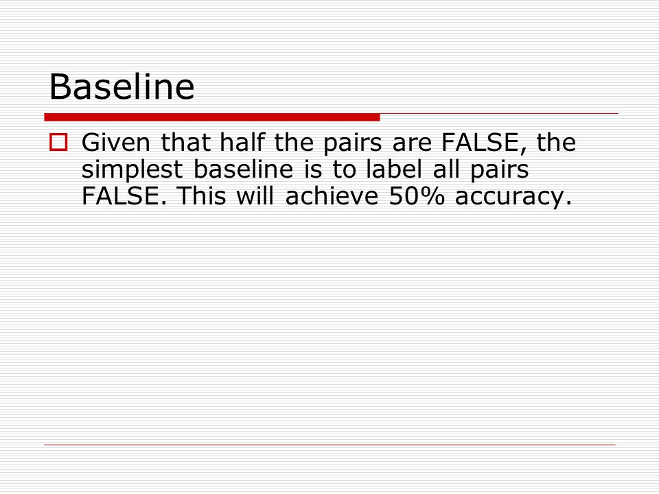 Baseline  Given that half the pairs are FALSE, the simplest baseline is to label all pairs FALSE.