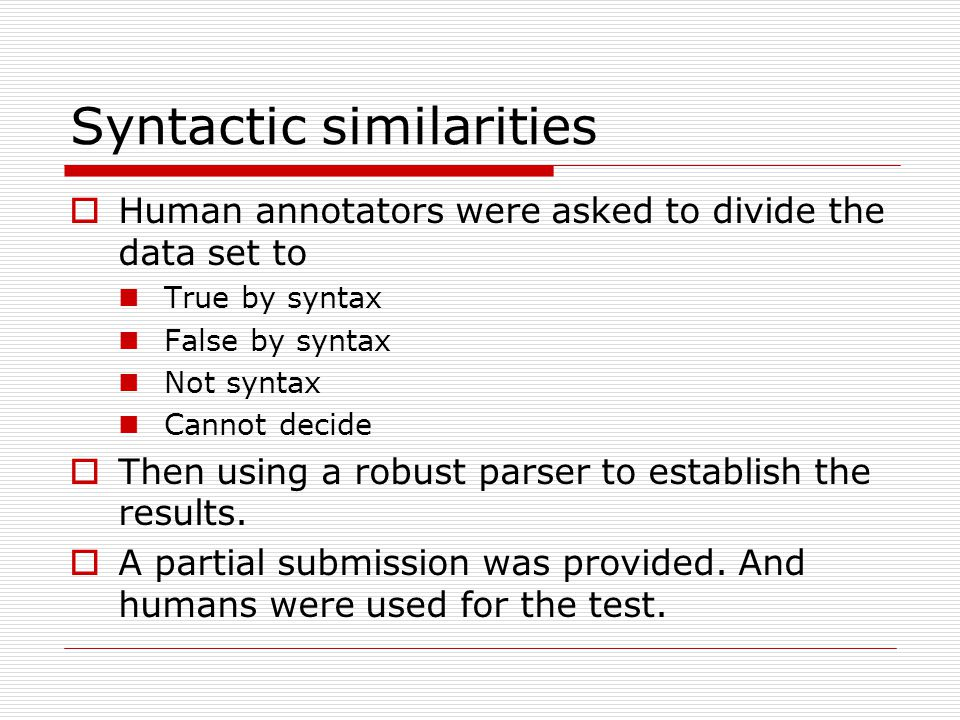 Syntactic similarities  Human annotators were asked to divide the data set to True by syntax False by syntax Not syntax Cannot decide  Then using a robust parser to establish the results.