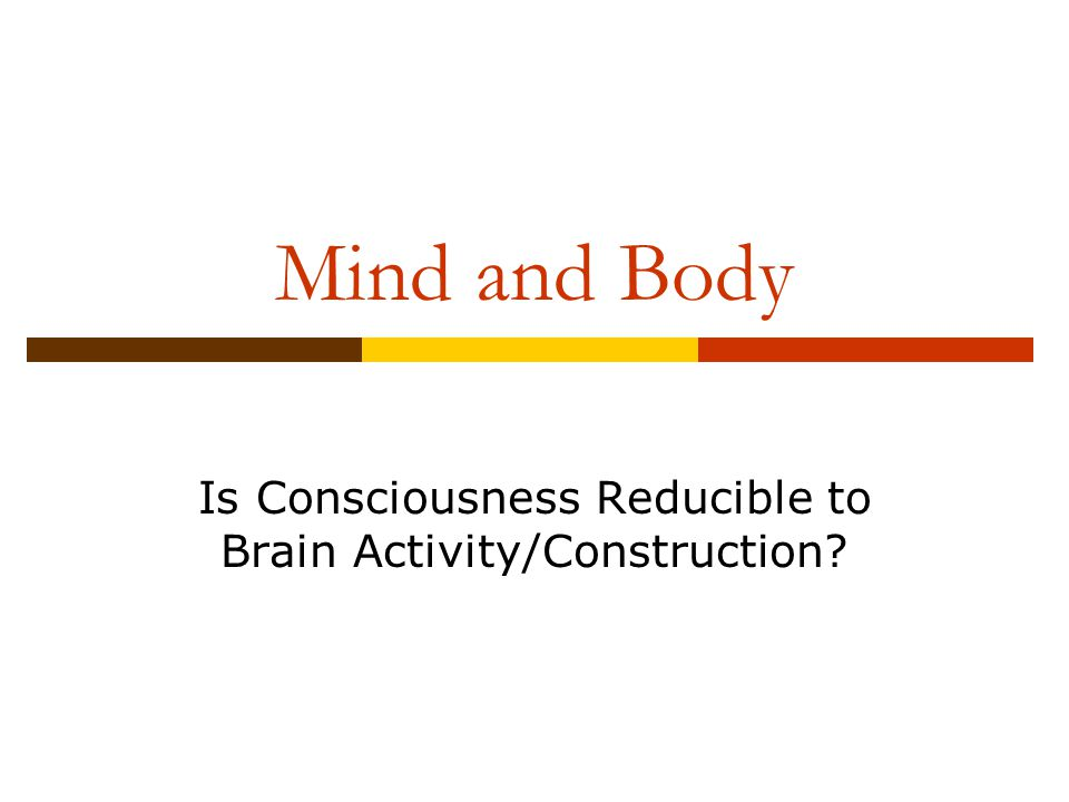 Mind and Body Is Consciousness Reducible to Brain Activity/Construction