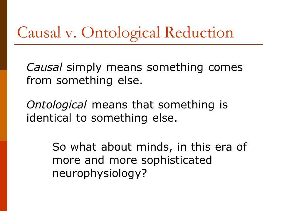 Causal v. Ontological Reduction Causal simply means something comes from something else.