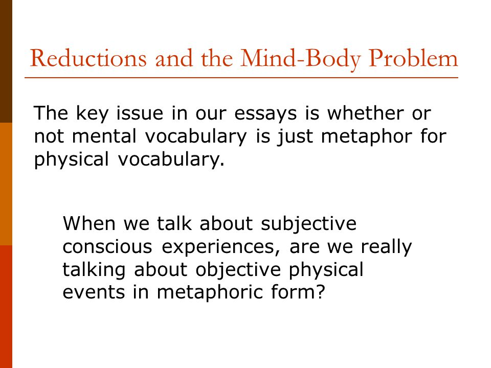 Reductions and the Mind-Body Problem The key issue in our essays is whether or not mental vocabulary is just metaphor for physical vocabulary.