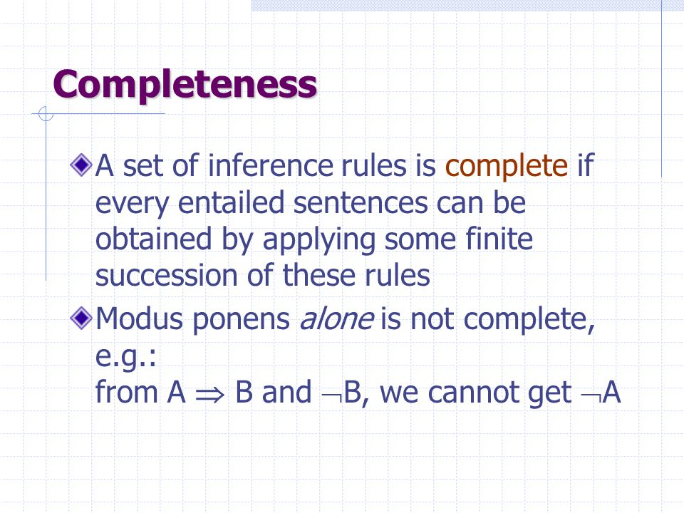 Soundness An inference rule is sound if it generates only entailed sentences All inference rules previously given are sound, e.g.: modus ponens: {   ,  }  The following rule: {   ,  }  is unsound, which does not mean it is useless  