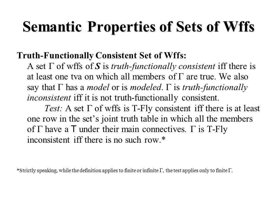 Semantic Properties of Sets of Wffs Truth-Functionally Consistent Set of Wffs: A set  of wffs of S is truth-functionally consistent iff there is at least one tva on which all members of  are true.
