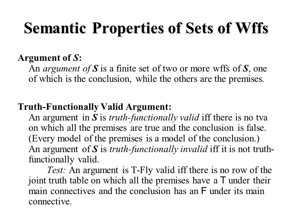 Semantic Properties of Sets of Wffs Argument of S: An argument of S is a finite set of two or more wffs of S, one of which is the conclusion, while the others are the premises.