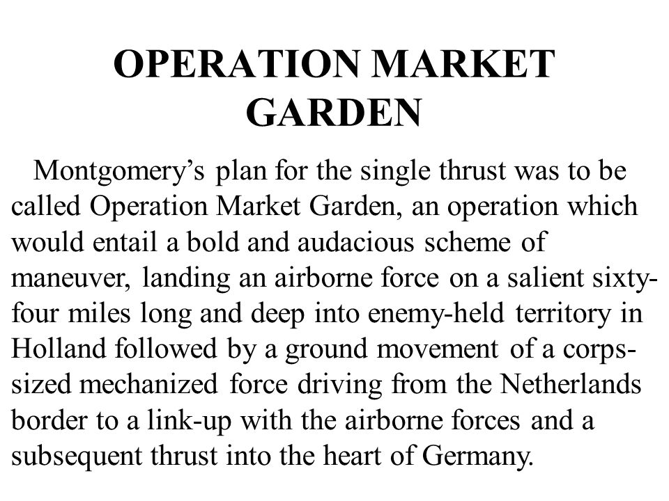 OPERATION MARKET GARDEN Montgomery's plan for the single thrust was to be called Operation Market Garden, an operation which would entail a bold and a