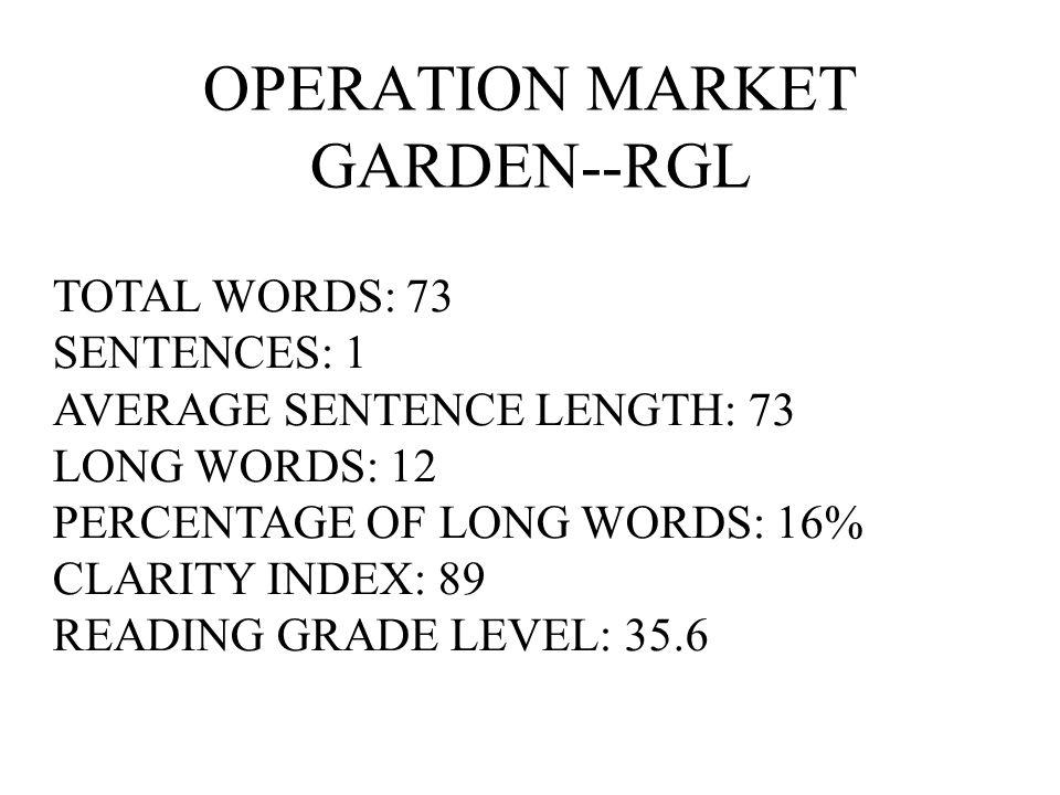 OPERATION MARKET GARDEN--RGL TOTAL WORDS: 73 SENTENCES: 1 AVERAGE SENTENCE LENGTH: 73 LONG WORDS: 12 PERCENTAGE OF LONG WORDS: 16% CLARITY INDEX: 89 R