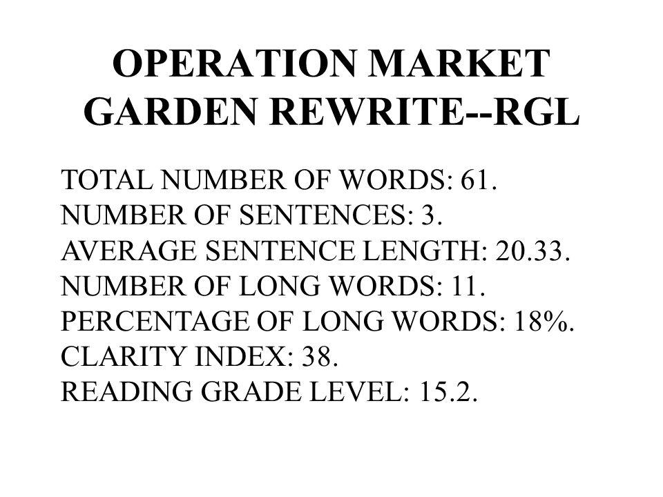 OPERATION MARKET GARDEN REWRITE--RGL TOTAL NUMBER OF WORDS: 61. NUMBER OF SENTENCES: 3. AVERAGE SENTENCE LENGTH: 20.33. NUMBER OF LONG WORDS: 11. PERC
