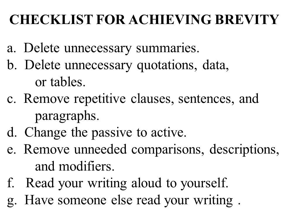 CHECKLIST FOR ACHIEVING BREVITY a. Delete unnecessary summaries. b. Delete unnecessary quotations, data, or tables. c. Remove repetitive clauses, sent