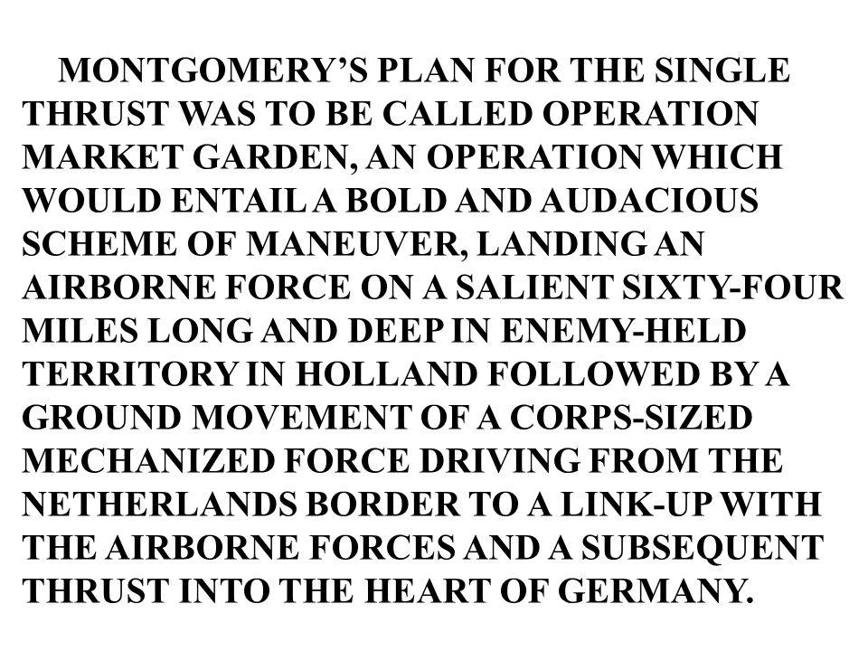 MONTGOMERY'S PLAN FOR THE SINGLE THRUST WAS TO BE CALLED OPERATION MARKET GARDEN, AN OPERATION WHICH WOULD ENTAIL A BOLD AND AUDACIOUS SCHEME OF MANEU
