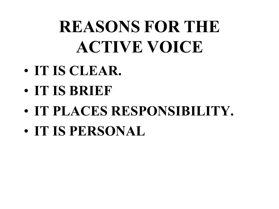 REASONS FOR THE ACTIVE VOICE IT IS CLEAR. IT IS BRIEF IT PLACES RESPONSIBILITY. IT IS PERSONAL