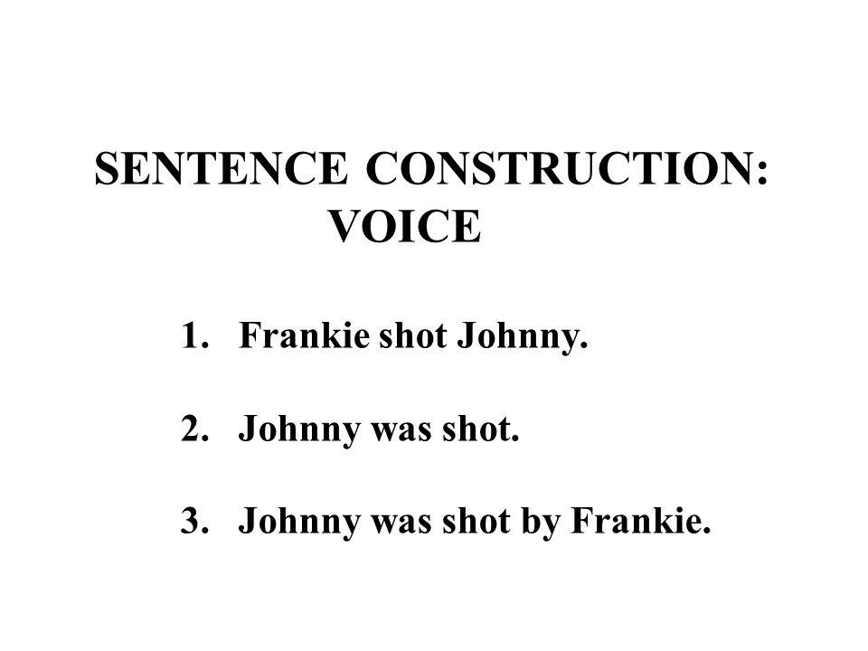 SENTENCE CONSTRUCTION: VOICE 1. Frankie shot Johnny. 2. Johnny was shot. 3. Johnny was shot by Frankie.