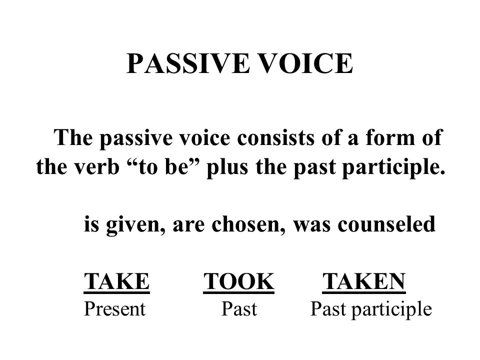 """PASSIVE VOICE The passive voice consists of a form of the verb """"to be"""" plus the past participle. is given, are chosen, was counseled TAKE TOOK TAKEN P"""