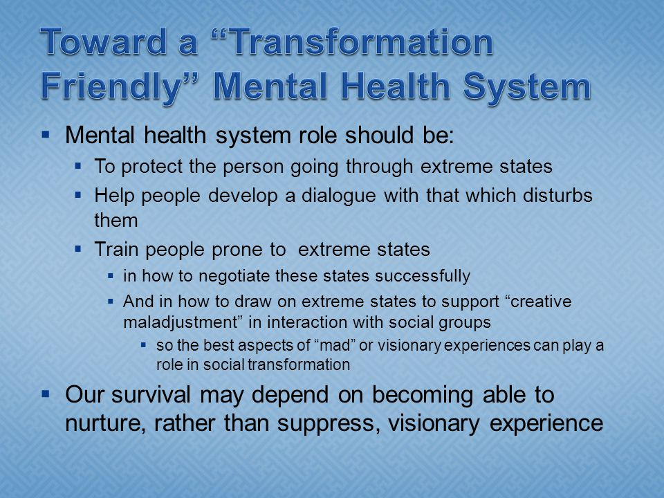  Mental health system role should be:  To protect the person going through extreme states  Help people develop a dialogue with that which disturbs them  Train people prone to extreme states  in how to negotiate these states successfully  And in how to draw on extreme states to support creative maladjustment in interaction with social groups  so the best aspects of mad or visionary experiences can play a role in social transformation  Our survival may depend on becoming able to nurture, rather than suppress, visionary experience