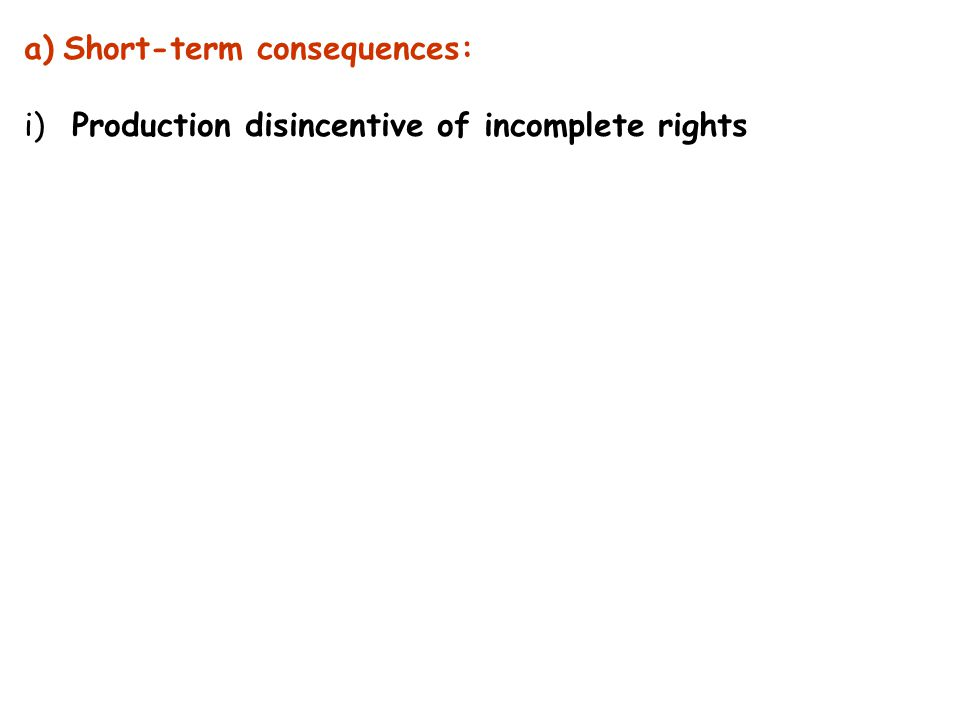 a)Short-term consequences: i) Production disincentive of incomplete rights
