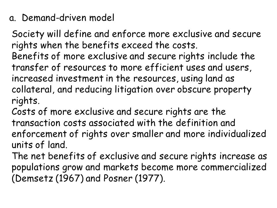 a. Demand-driven model Society will define and enforce more exclusive and secure rights when the benefits exceed the costs. Benefits of more exclusive