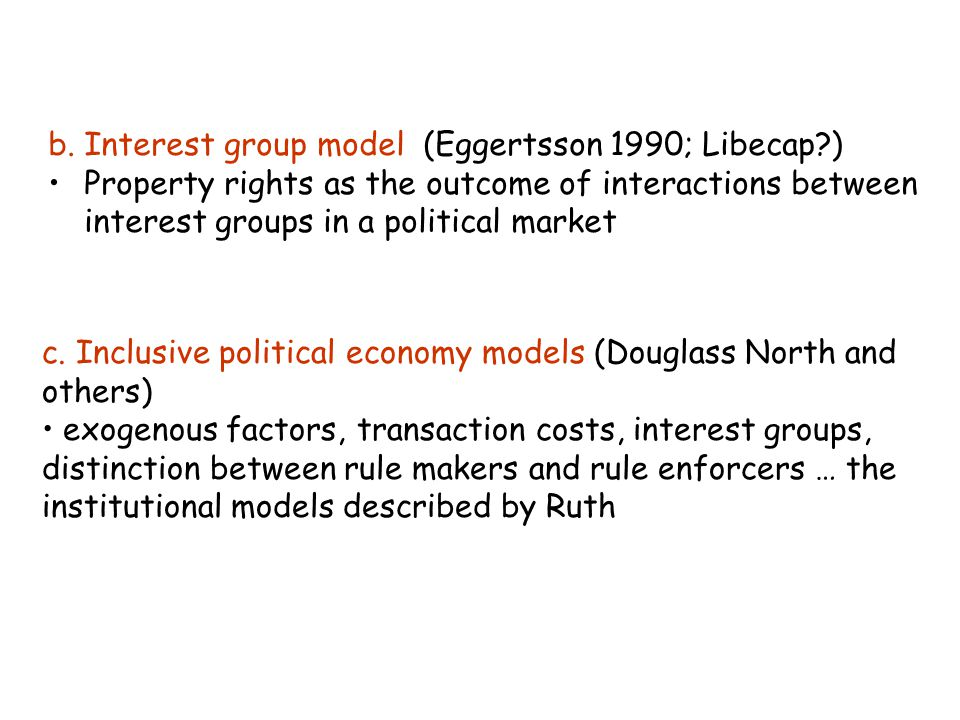 b. Interest group model (Eggertsson 1990; Libecap?) Property rights as the outcome of interactions between interest groups in a political market c. In
