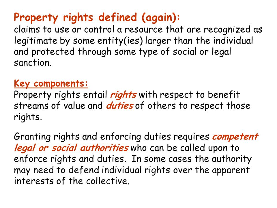 Property rights defined (again): claims to use or control a resource that are recognized as legitimate by some entity(ies) larger than the individual and protected through some type of social or legal sanction.