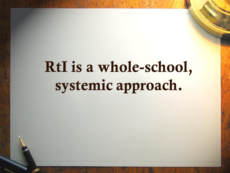 RtI is a whole-school, systemic approach.