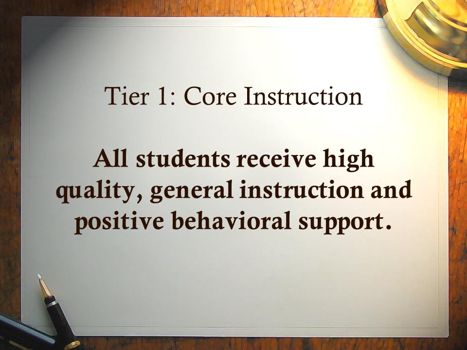 Tier 1: Core Instruction All students receive high quality, general instruction and positive behavioral support.