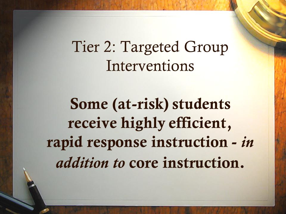Tier 2: Targeted Group Interventions Some (at-risk) students receive highly efficient, rapid response instruction - in addition to core instruction.