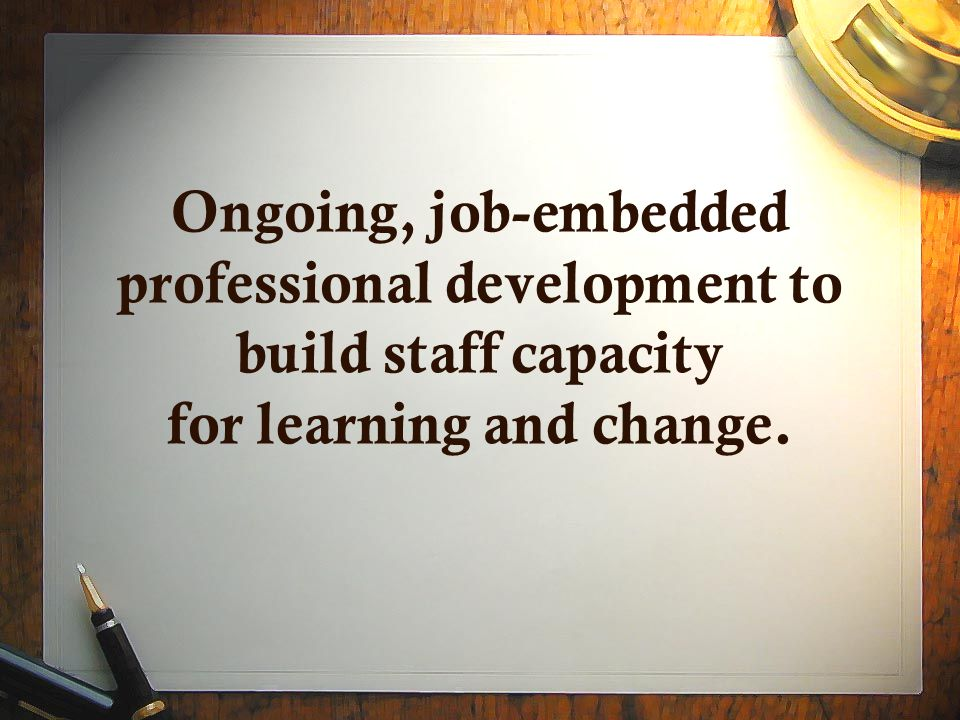 Ongoing, job-embedded professional development to build staff capacity for learning and change.