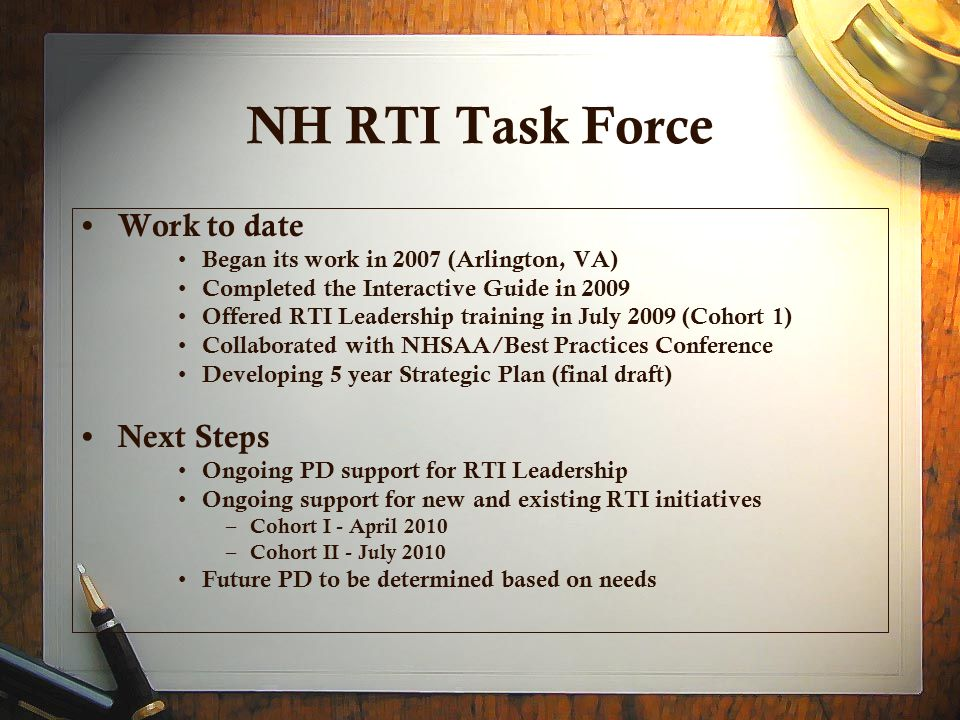 NH RTI Task Force Work to date Began its work in 2007 (Arlington, VA) Completed the Interactive Guide in 2009 Offered RTI Leadership training in July 2009 (Cohort 1) Collaborated with NHSAA/Best Practices Conference Developing 5 year Strategic Plan (final draft) Next Steps Ongoing PD support for RTI Leadership Ongoing support for new and existing RTI initiatives – Cohort I - April 2010 – Cohort II - July 2010 Future PD to be determined based on needs