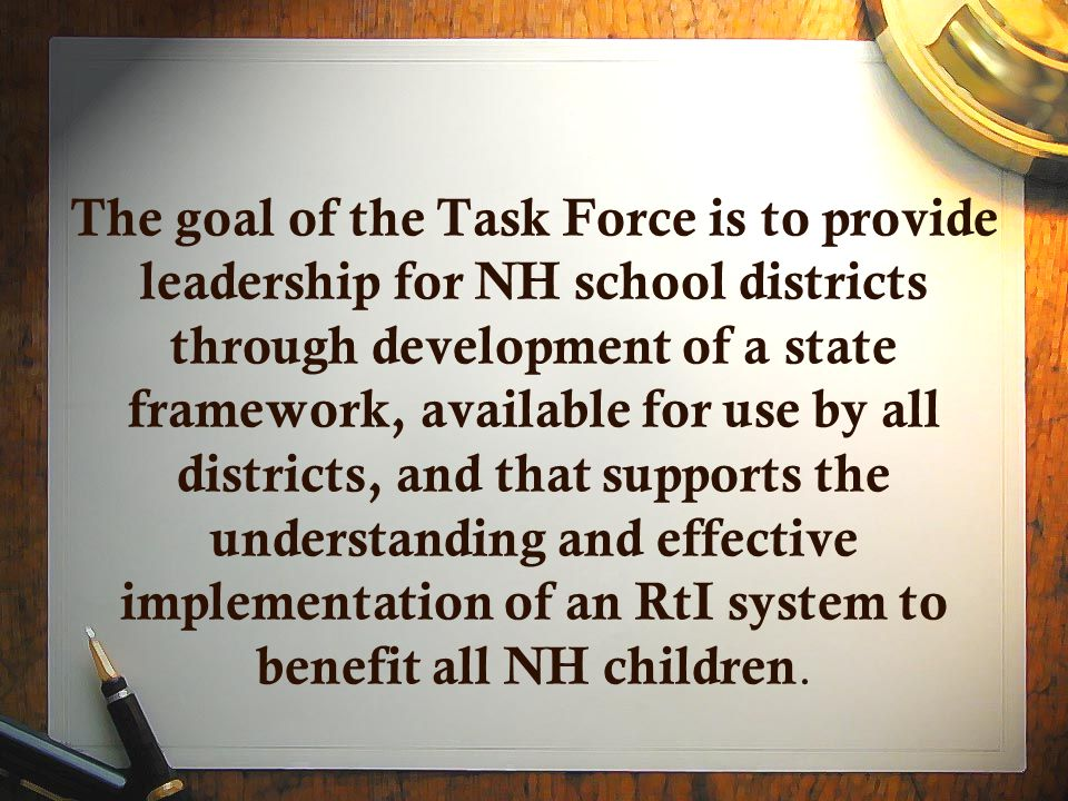 The goal of the Task Force is to provide leadership for NH school districts through development of a state framework, available for use by all districts, and that supports the understanding and effective implementation of an RtI system to benefit all NH children.