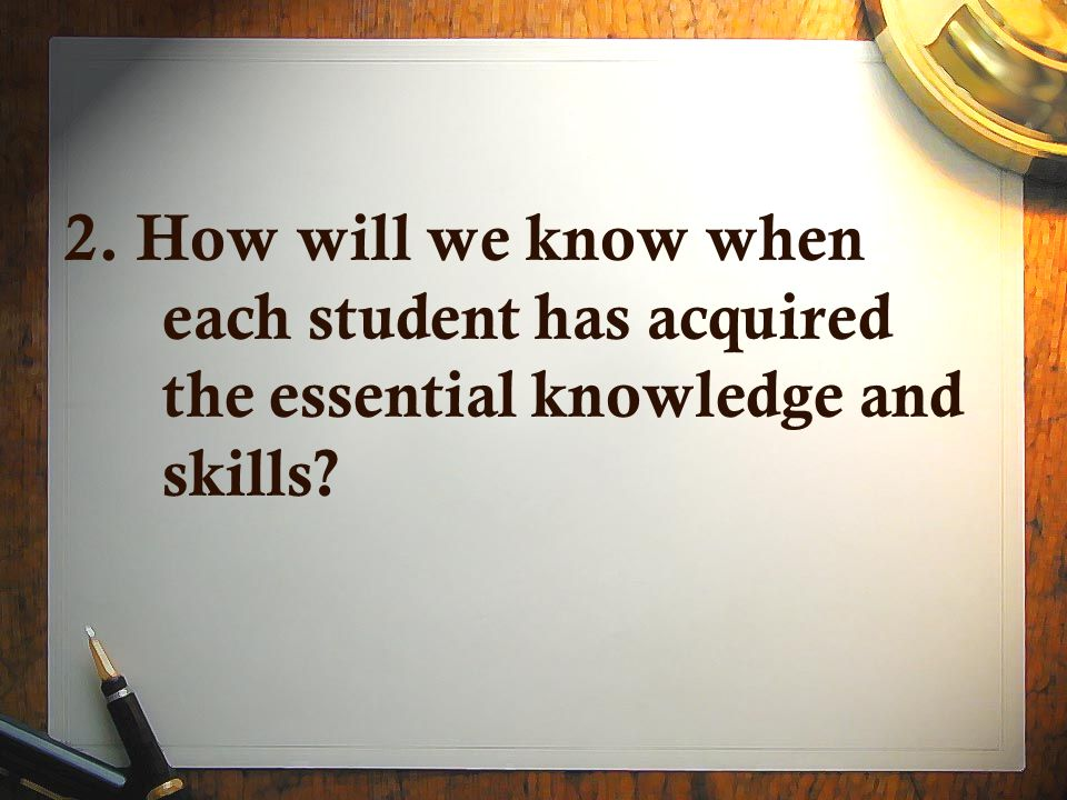 2. How will we know when each student has acquired the essential knowledge and skills