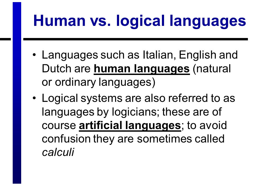 Human vs. logical languages Languages such as Italian, English and Dutch are human languages (natural or ordinary languages) Logical systems are also